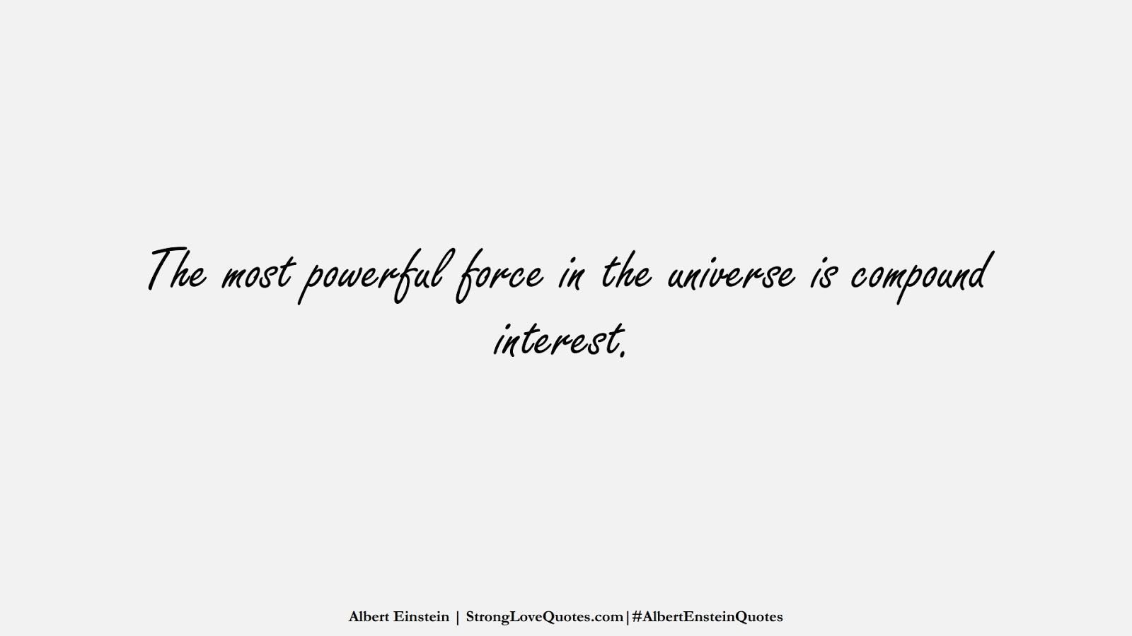 The most powerful force in the universe is compound interest. (Albert Einstein);  #AlbertEnsteinQuotes