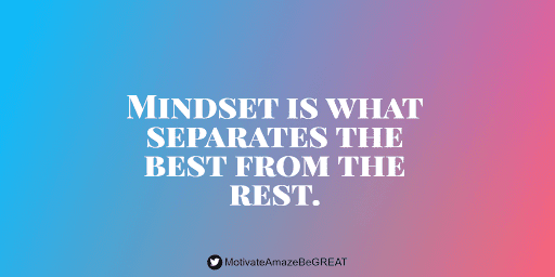 """""""Mindset is what separates the best from the rest."""""""