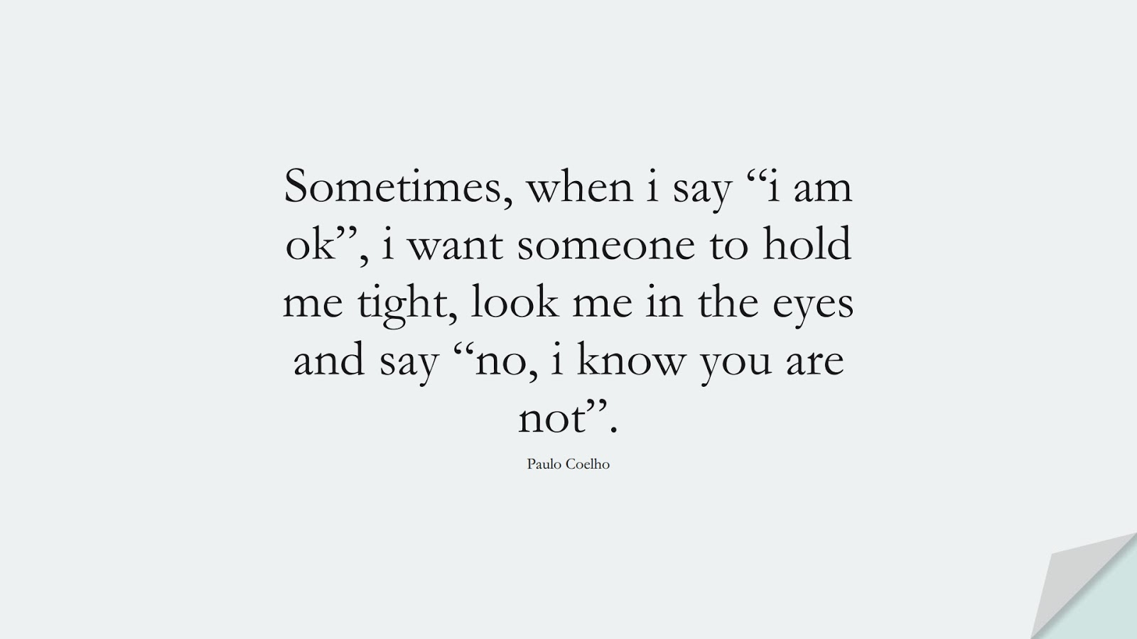 """Sometimes, when i say """"i am ok"""", i want someone to hold me tight, look me in the eyes and say """"no, i know you are not"""". (Paulo Coelho);  #DepressionQuotes"""