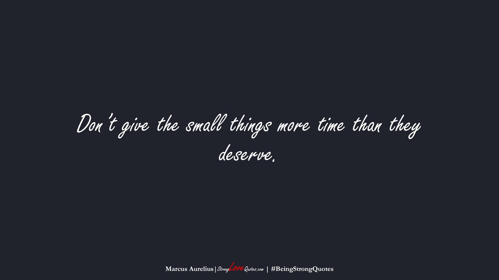 Don't give the small things more time than they deserve. (Marcus Aurelius);  #BeingStrongQuotes
