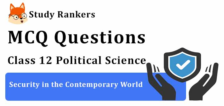 MCQ Questions for Class 12 Political Science: Ch 7 Security in the Contemporary World