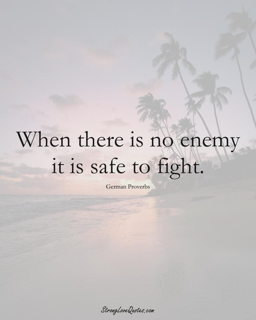 When there is no enemy it is safe to fight. (German Sayings);  #EuropeanSayings