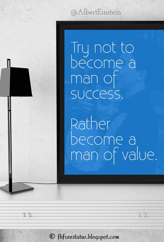 Try not to become a man of success, but rather try to become a man of value.  -Albert Einstein Quote