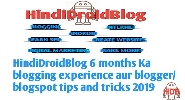 HindiDroidBlog 6 months Ka blogging experience aur blogger/blogspot tips and tricks 2019