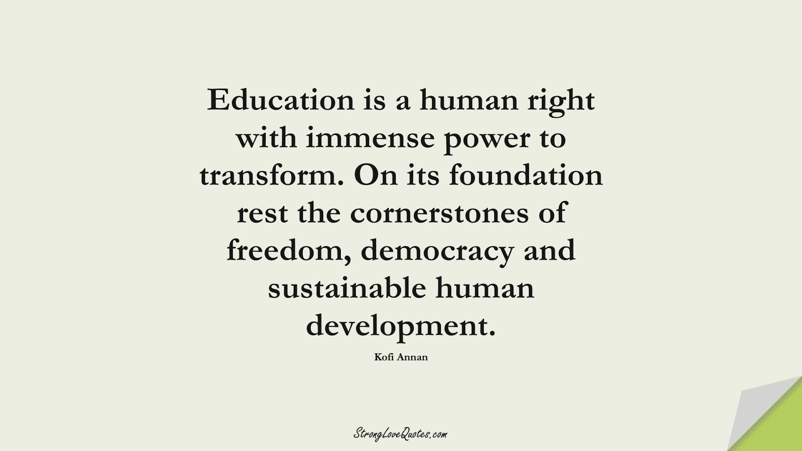 Education is a human right with immense power to transform. On its foundation rest the cornerstones of freedom, democracy and sustainable human development. (Kofi Annan);  #EducationQuotes