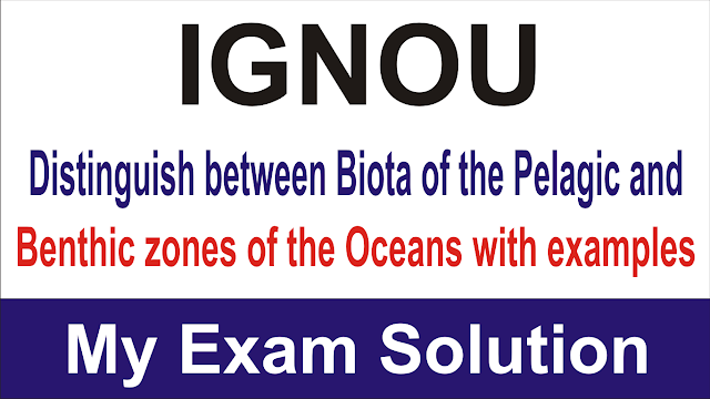 Distinguish between Biota of the Pelagic and Benthic zones of the Oceans with examples