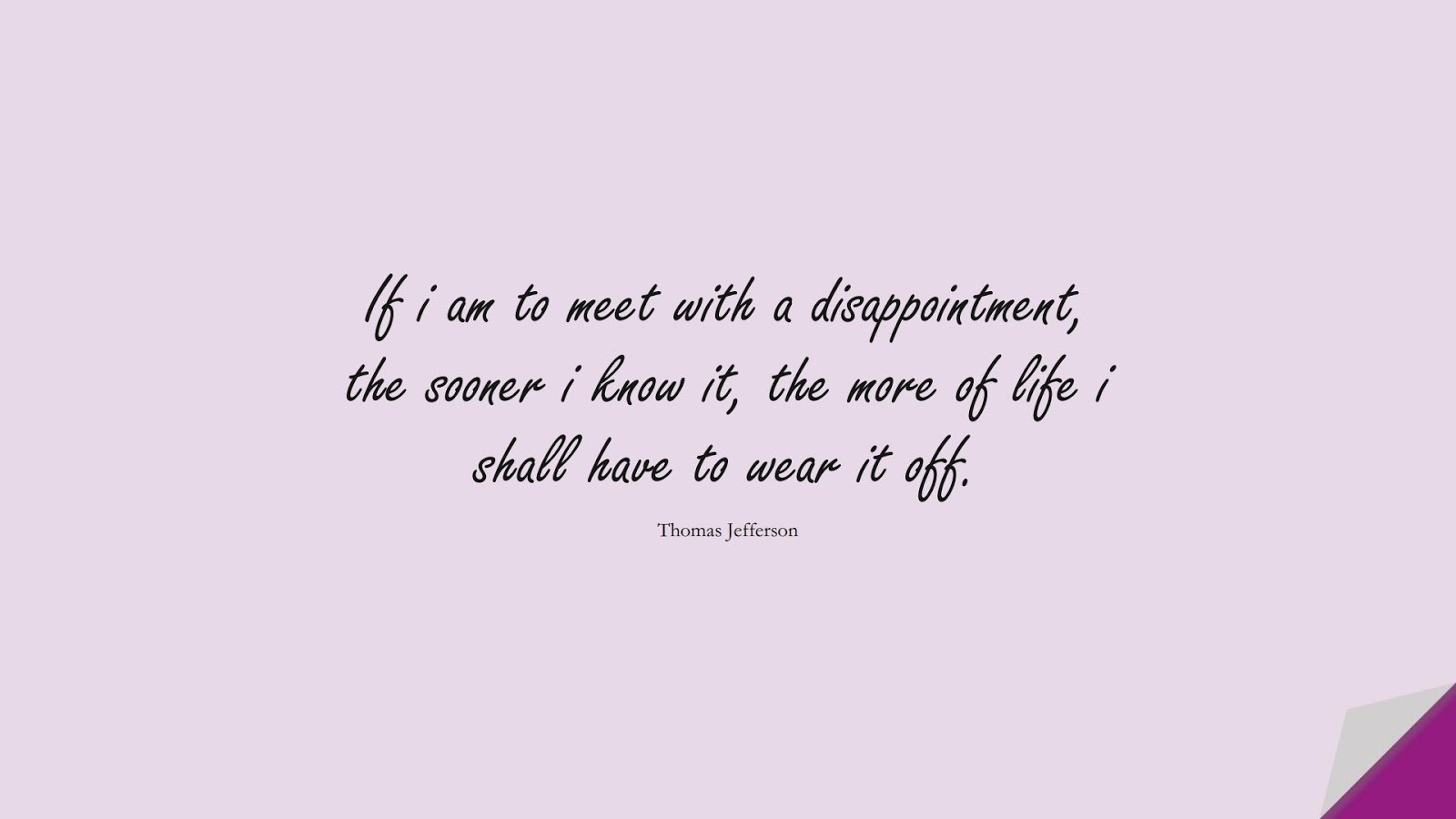 If i am to meet with a disappointment, the sooner i know it, the more of life i shall have to wear it off. (Thomas Jefferson);  #MotivationalQuotes