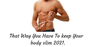 That Way You Have To keep Your  body slim 2021.