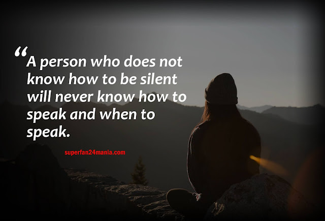 A person who does not know how to be silent will never know how to speak and when to speak.