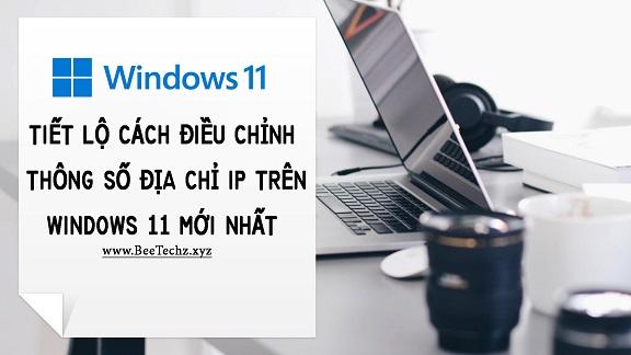 Tiết lộ cách điều chỉnh thông số địa chỉ IP trên Windows 11 mới nhất | BeeTechz