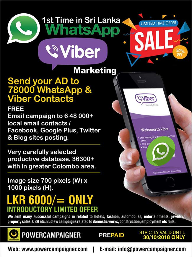 Viber & WhatsAPP Marketing ( 1st time in Sri Lanka )  Send your AD to 78,000 Viber & WhatsAPP Contacts.  FREE Email campaign to 6 48 000+ local email contacts / Facebook, Google Plus, Twitter & Blog sites posting.  Very carefully selected productive database. 36300+ with in greater Colombo area. ( Entrepreneurs, Investors, Directors, Managers, VIPs, Executives, HR Team and more )  Image size 700 pixels (W) x 1000 pixels (H).  LKR 6,000/= ONLY INTRODUCTORY LIMITED OFFER  We sent many successful campaigns in related to hotels, fashion, automobiles, entertainments, jewelry, property sales, CSR etc. But few campaigns related to domestic works, construction, employment etc fails.  STRICTLY VALID UNTIL 30/10/2018 ONLY  #viber #whatsapp #vibermarketing #whatsappmarketing #powercampaigner