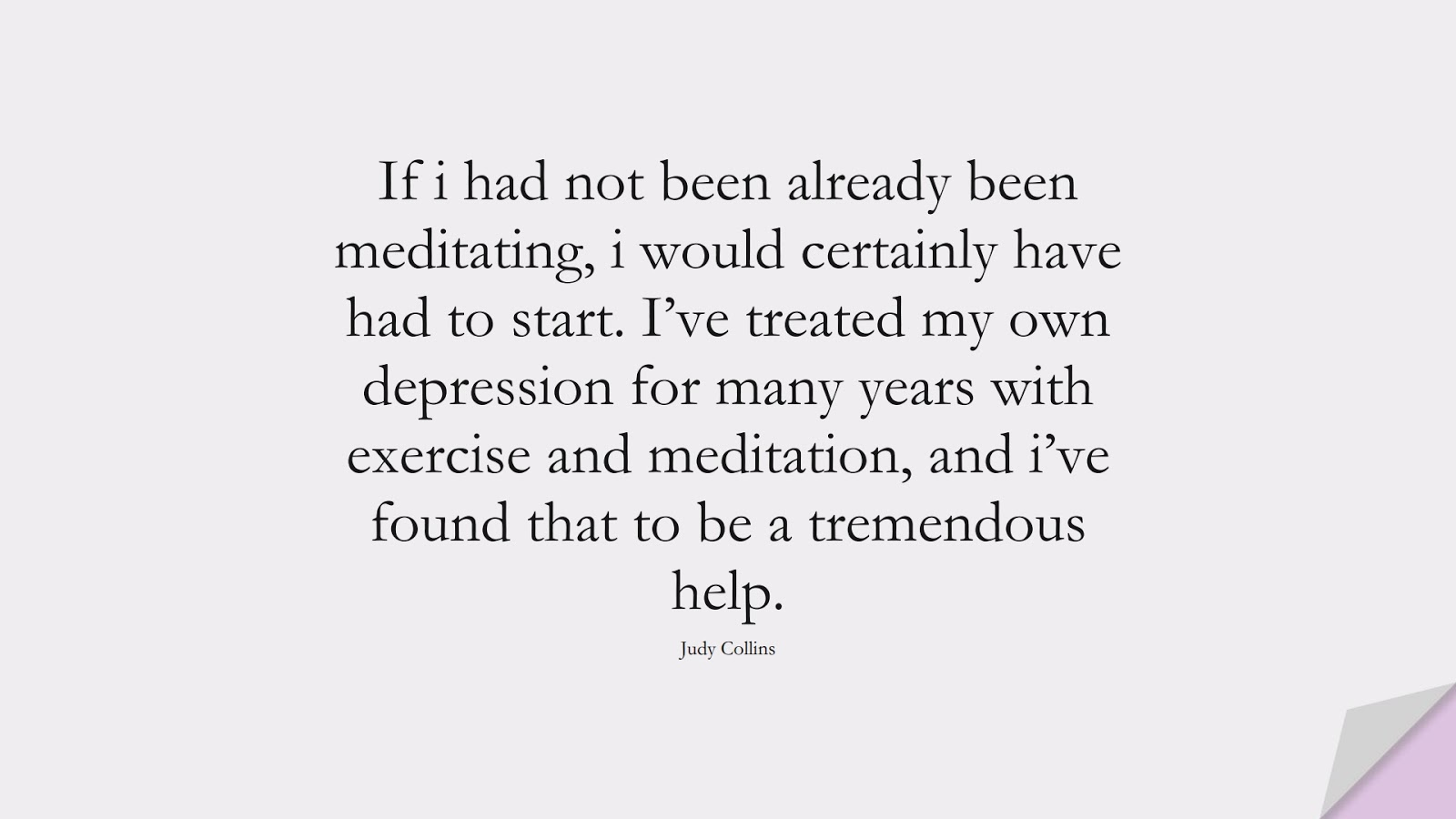 If i had not been already been meditating, i would certainly have had to start. I've treated my own depression for many years with exercise and meditation, and i've found that to be a tremendous help. (Judy Collins);  #HealthQuotes