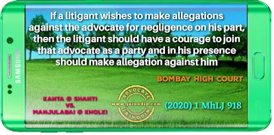 If a litigant wishes to make allegations against the advocate for negligence on his part, then the litigant should have a courage to join that advocate as a party and in his presence should make allegation against him