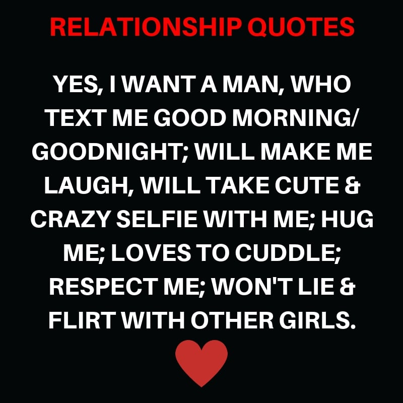 Yes, I Want A Man, Who Text Me Good Morning / Goodnight; Will Make Me Laugh, Will take cute & crazy picture with me; Hug Me; Loves to Cuddle; Respect Me; Won't Lie & Flirt with Other Girls.