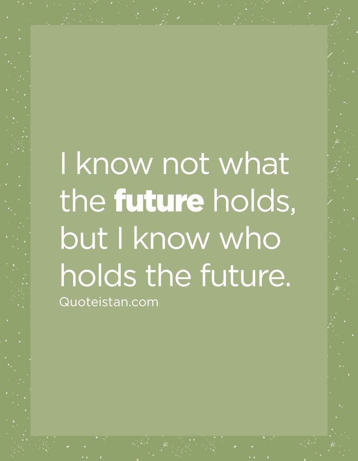 I know not what the future holds, but I know who holds the future.