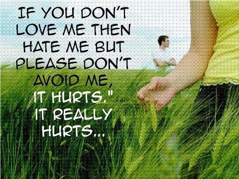 If you don\'t love me then hate me but please don\'t avoid me ...