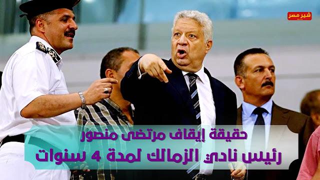 حقيقة إيقاف مرتضى منصور رئيس نادي الزمالك لمدة 4 سنوات