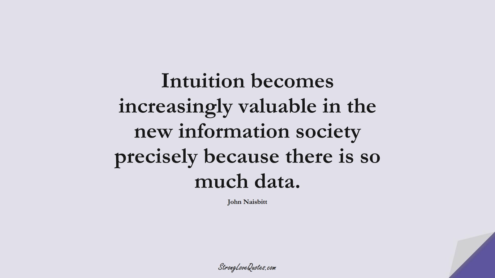 Intuition becomes increasingly valuable in the new information society precisely because there is so much data. (John Naisbitt);  #KnowledgeQuotes