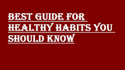 BEST GUIDE FOR HEALTHY HABITS YOU SHOULD KNOW