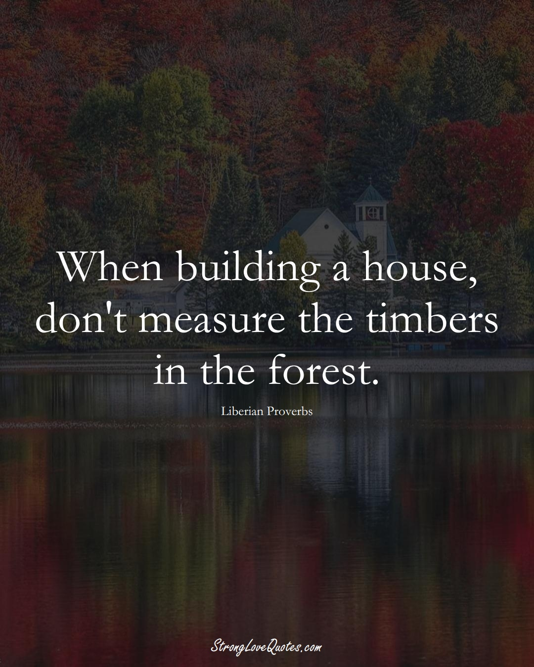 When building a house, don't measure the timbers in the forest. (Liberian Sayings);  #AfricanSayings