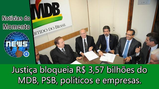 Justiça bloqueia R$ 3,57 bilhões do MDB, PSB, políticos e empresas.