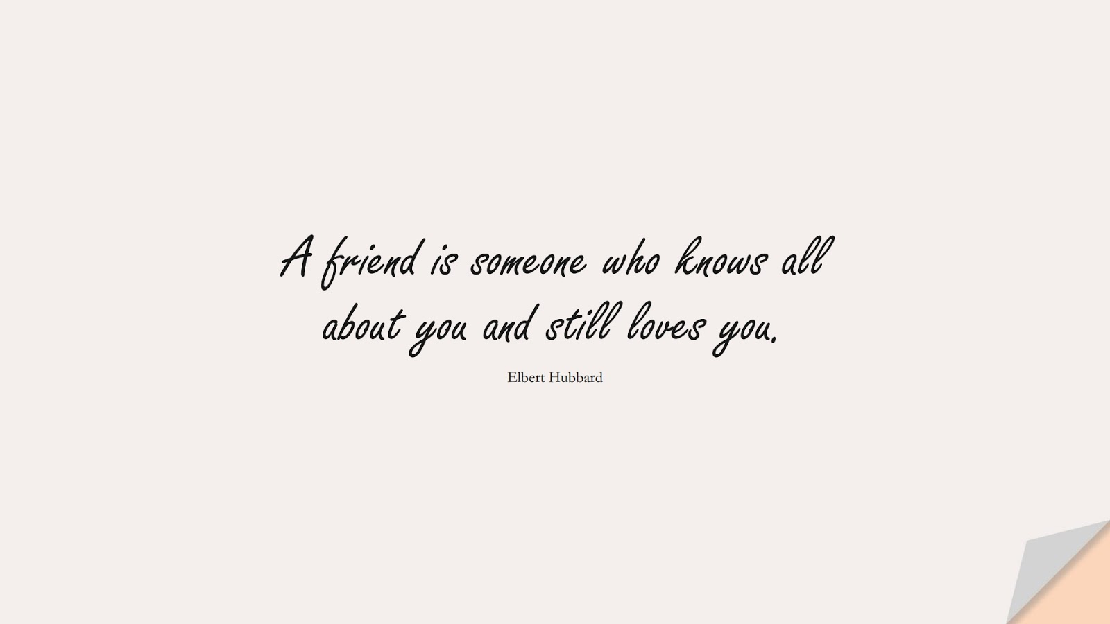A friend is someone who knows all about you and still loves you. (Elbert Hubbard);  #ShortQuotes
