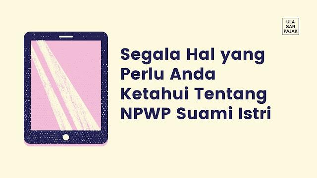 Segala Hal yang Perlu Anda Ketahui Tentang NPWP Suami Istri