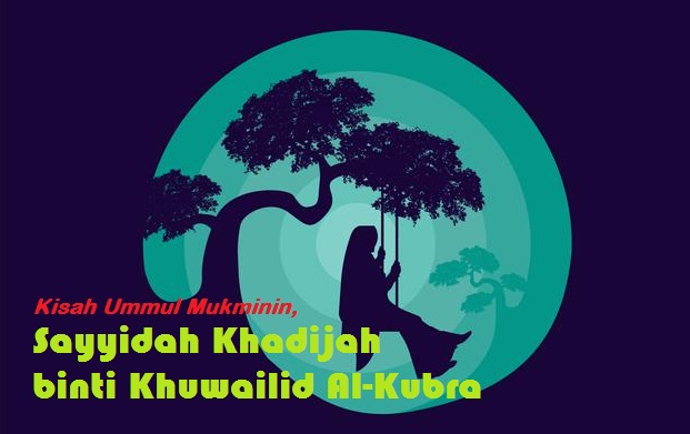 Kisah Ummul Mukminin, Sayyidah Khadijah binti Khuwailid Al-Kubra