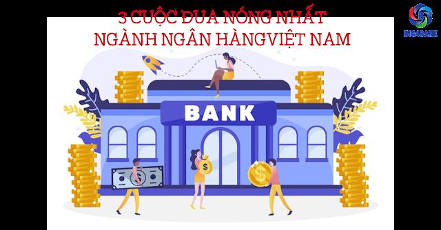 3 Cuộc Đua Nóng Nhất Ngành Ngân Hàng Việt Nam