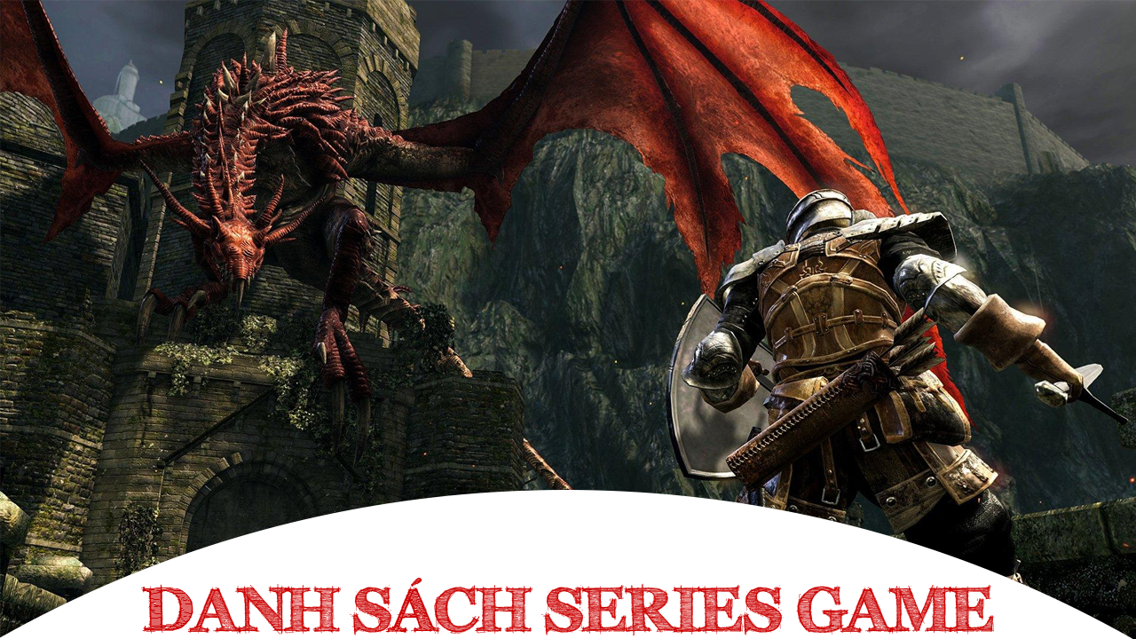 Danh sách Series Game Dark Souls bao gồm đầy đủ các phiên bản