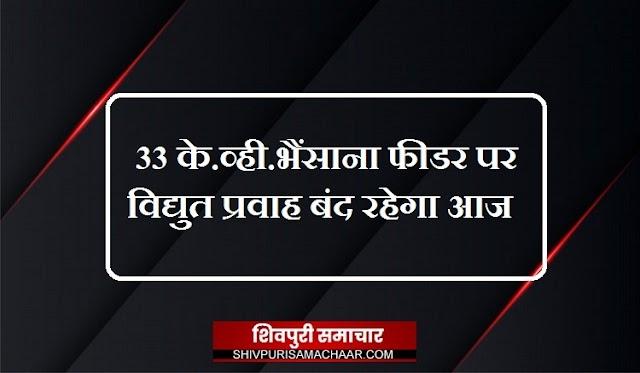 33 के.व्ही. भैंसाना फीडर पर विद्युत प्रवाह बंद रहेगा आज / Shivpuri News