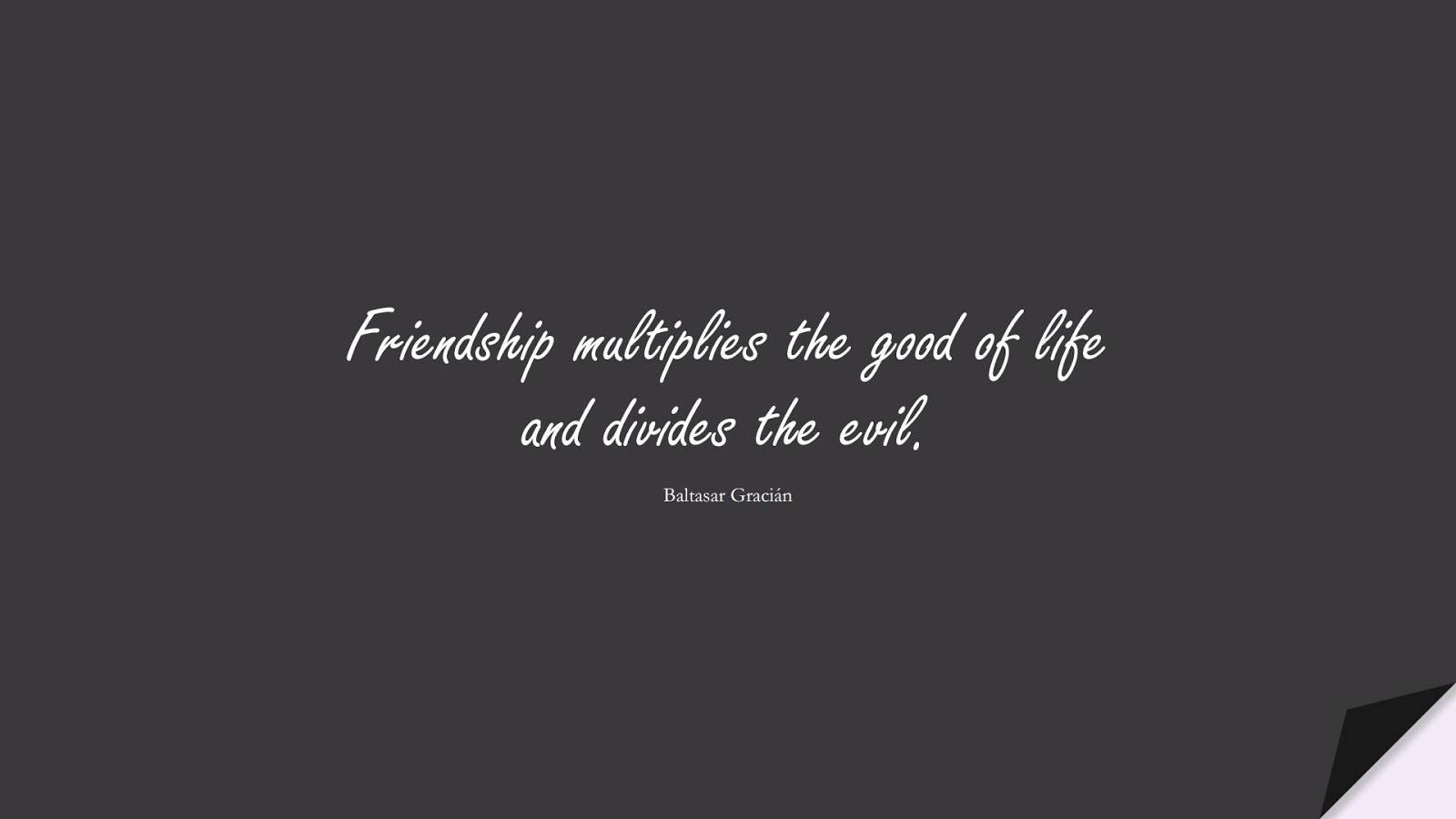 Friendship multiplies the good of life and divides the evil. (Baltasar Gracián);  #FriendshipQuotes