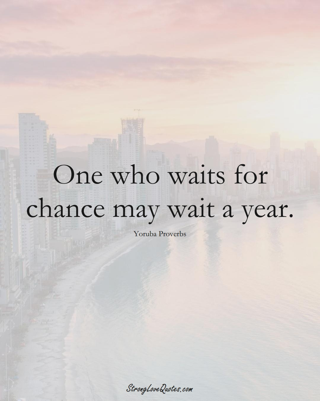 One who waits for chance may wait a year. (Yoruba Sayings);  #aVarietyofCulturesSayings