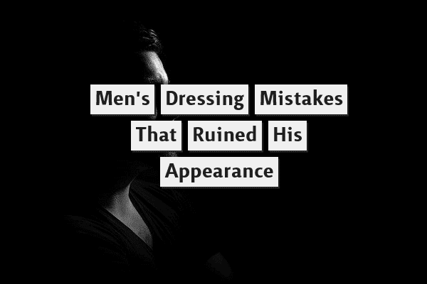Men's Dressing Mistakes That Ruined His Appearance