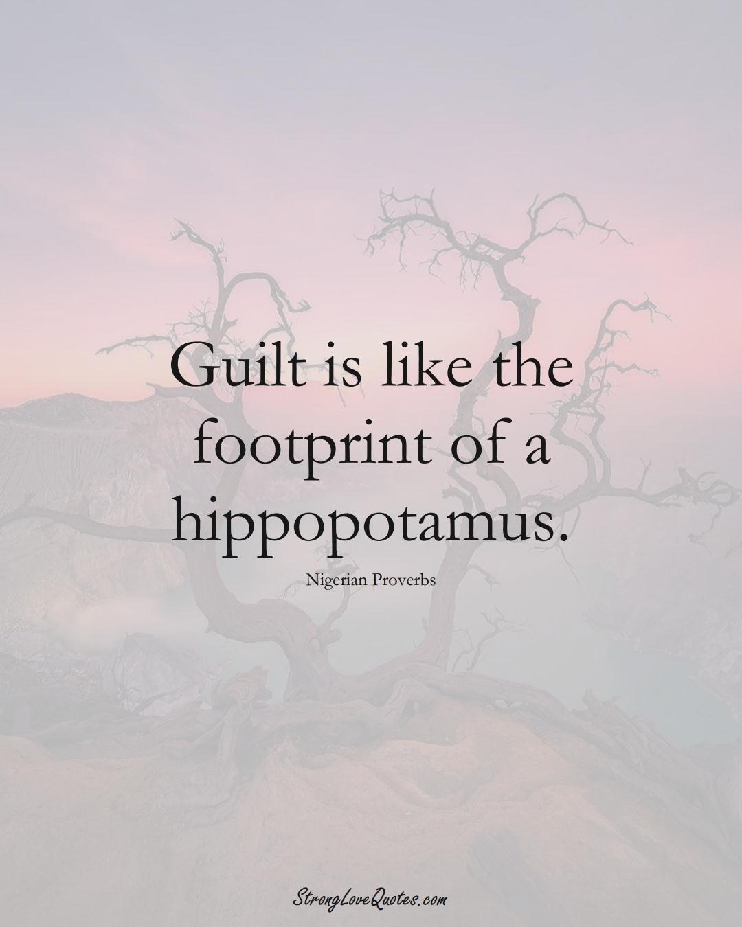 Guilt is like the footprint of a hippopotamus. (Nigerian Sayings);  #AfricanSayings