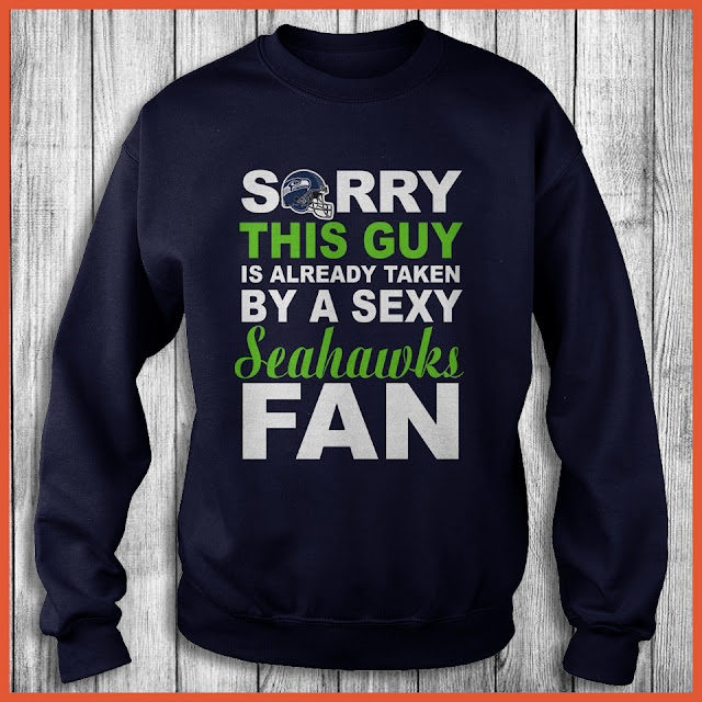 Seattle Seahawks Fan - Sorry This Guy Is Already Taken By A Sexy Shirt