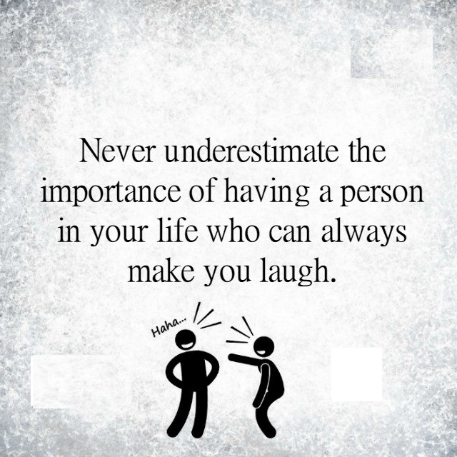 Never underestimate the person who makes you laugh