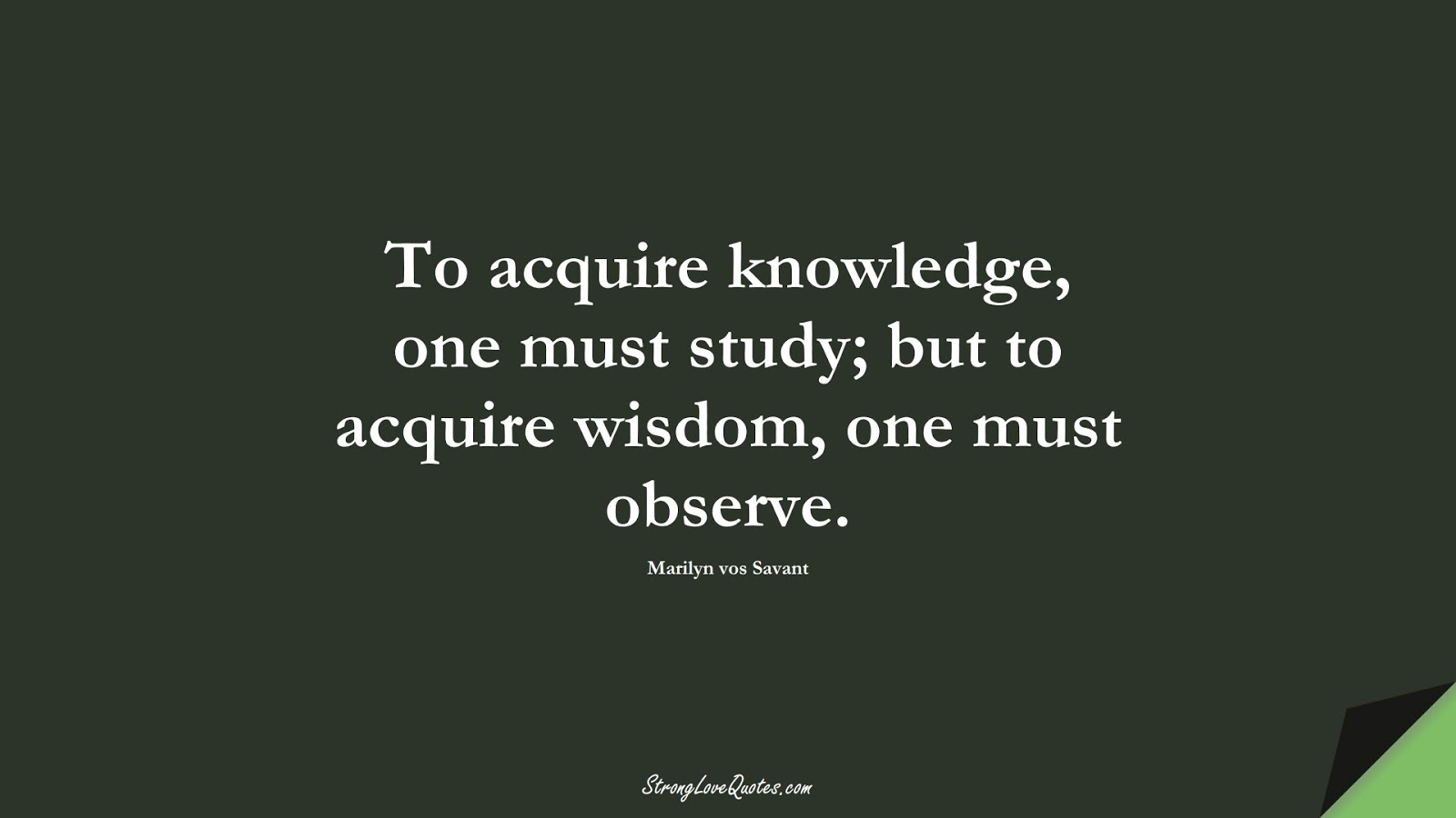 To acquire knowledge, one must study; but to acquire wisdom, one must observe. (Marilyn vos Savant);  #KnowledgeQuotes
