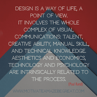 "Aesthetic Quotes And Beautiful Sayings With Deep Meaning: ""Design is a way of life, a point of view. It involves the whole complex of visual communications: talent, creative ability, manual skill, and technical knowledge. Aesthetics and economics, technology and psychology are intrinsically related to the process."" - Paul Rand"
