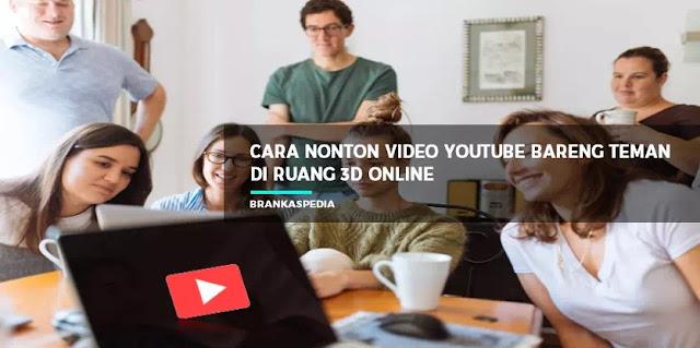 Cara Nonton Video YouTube Bareng Teman di Ruang 3D