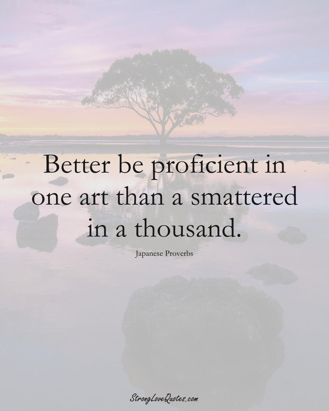Better be proficient in one art than a smattered in a thousand. (Japanese Sayings);  #AsianSayings
