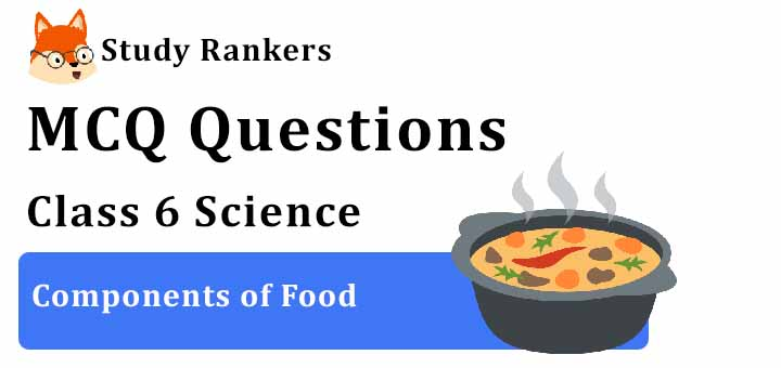 MCQ Questions for Class 6 Science: Ch 2 Components of Food