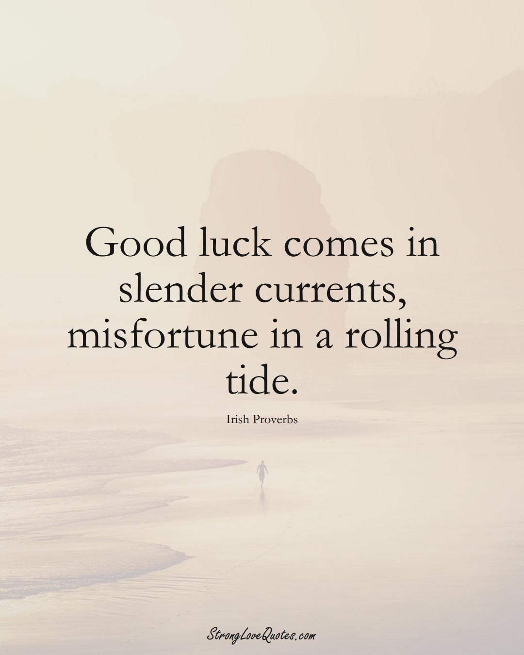 Good luck comes in slender currents, misfortune in a rolling tide. (Irish Sayings);  #EuropeanSayings