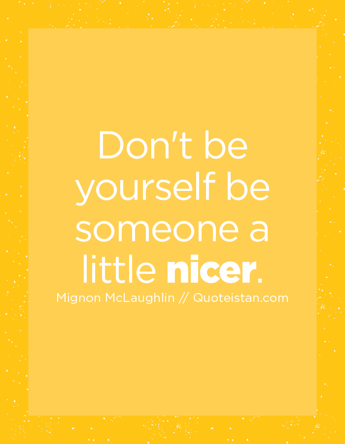 Don't be yourself be someone a little nicer.