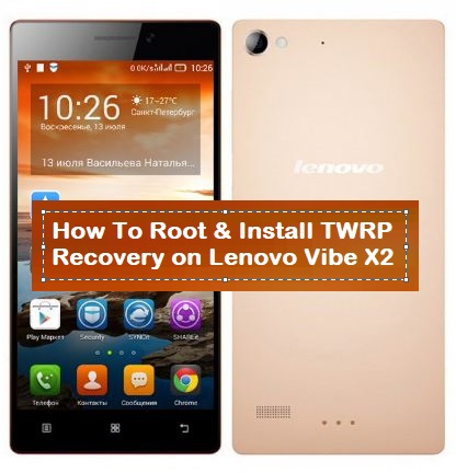 How To Root & Install TWRP Recovery on Lenovo Vibe X2 - Kbloghub