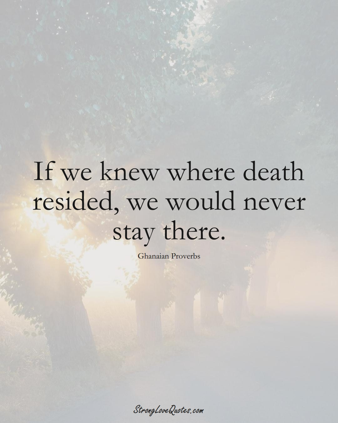 If we knew where death resided, we would never stay there. (Ghanaian Sayings);  #AfricanSayings