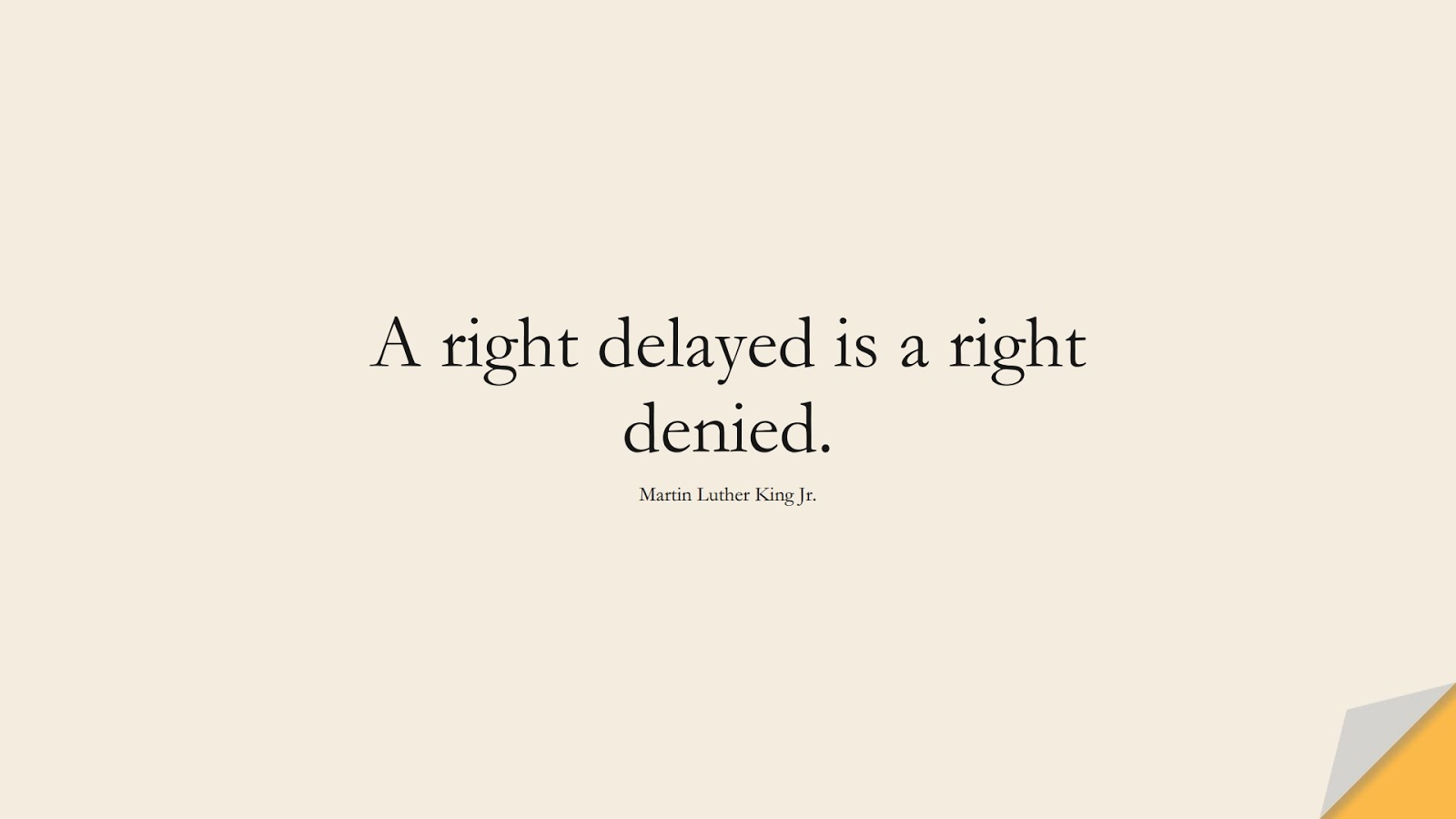 A right delayed is a right denied. (Martin Luther King Jr.);  #MartinLutherKingJrQuotes