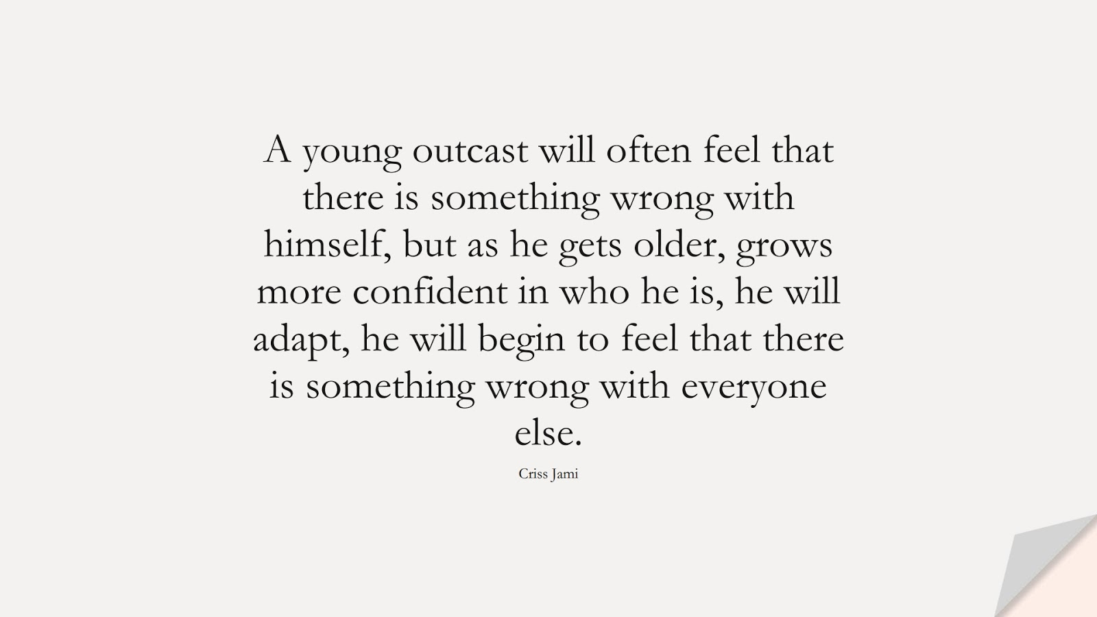 A young outcast will often feel that there is something wrong with himself, but as he gets older, grows more confident in who he is, he will adapt, he will begin to feel that there is something wrong with everyone else. (Criss Jami);  #BeYourselfQuotes