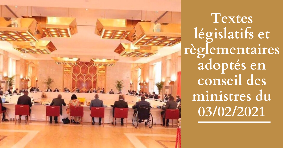 Textes législatifs et règlementaires adoptés en conseil des ministres du 03/02/2021