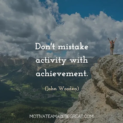 "Quotes On Achievement Of Goals: ""Don't mistake activity with achievement."" - John Wooden"